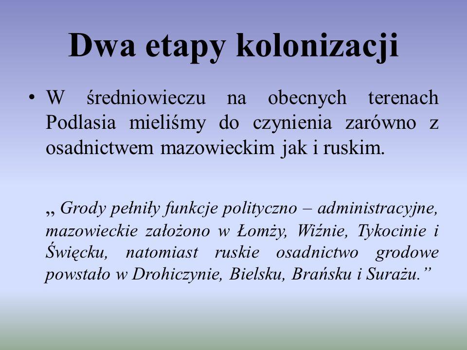 Dwa etapy kolonizacji W średniowieczu na obecnych terenach Podlasia mieliśmy do czynienia zarówno z osadnictwem mazowieckim jak i ruskim.