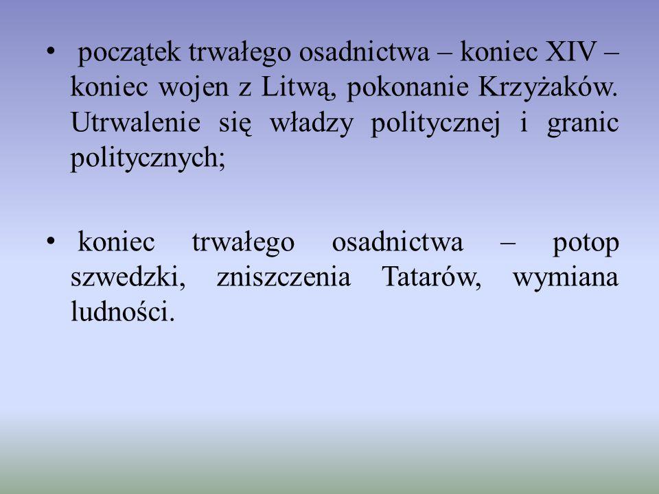 początek trwałego osadnictwa – koniec XIV – koniec wojen z Litwą, pokonanie Krzyżaków. Utrwalenie się władzy politycznej i granic politycznych;
