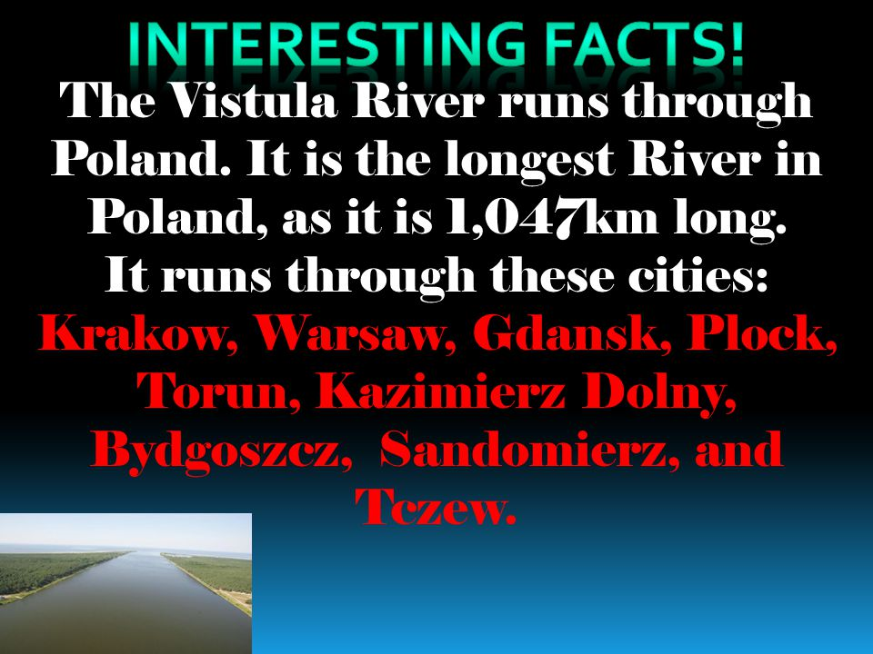 Interesting facts! The Vistula River runs through Poland. It is the longest River in Poland, as it is 1,047km long.