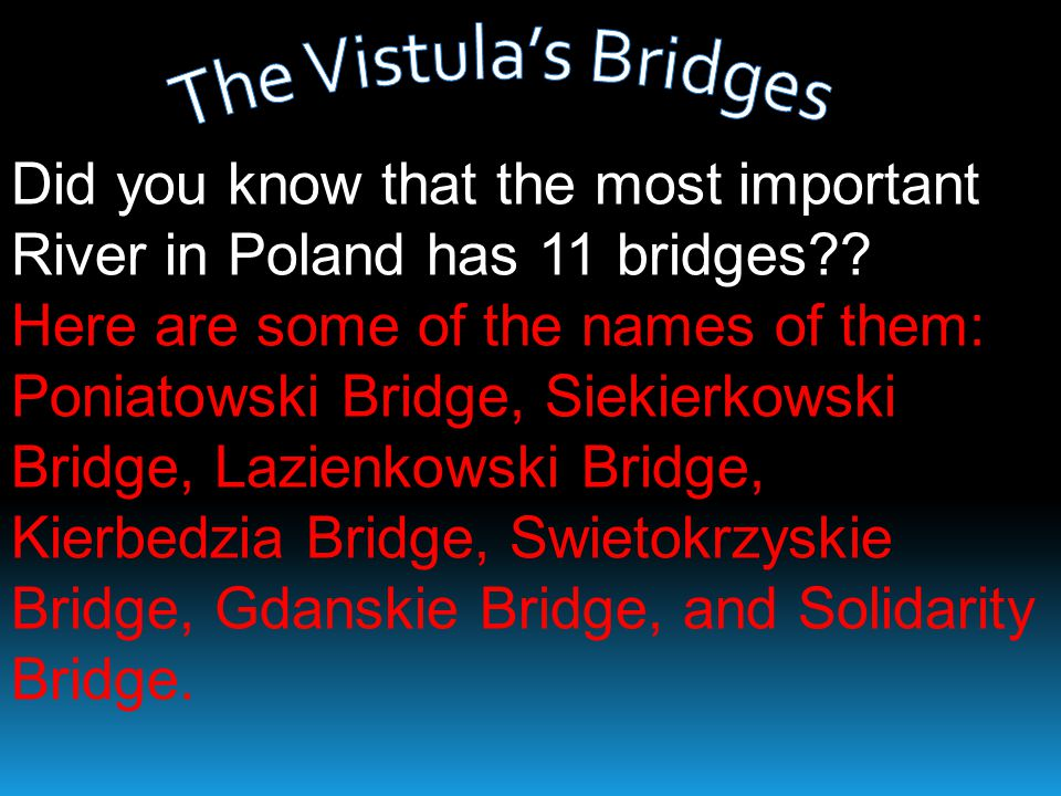 The Vistula's Bridges Did you know that the most important River in Poland has 11 bridges Here are some of the names of them: