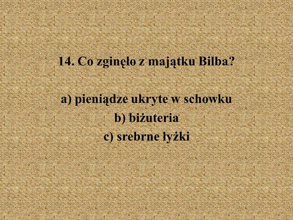 14. Co zginęło z majątku Bilba a) pieniądze ukryte w schowku