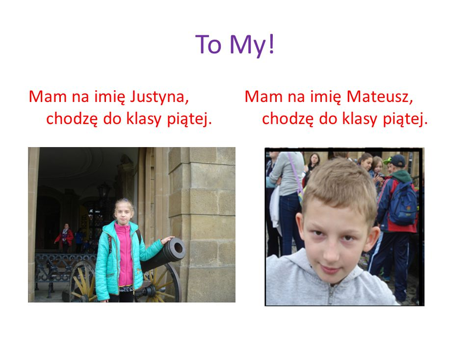 To My! Mam na imię Justyna, chodzę do klasy piątej.