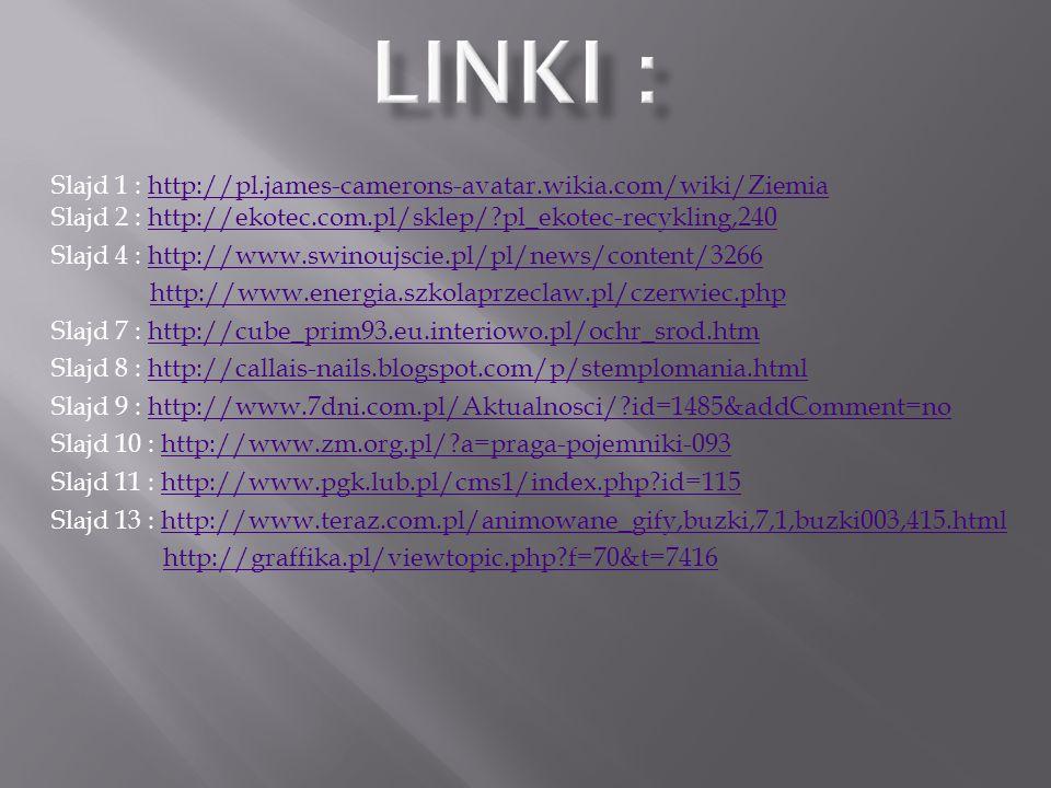 Linki : Slajd 1 : http://pl.james-camerons-avatar.wikia.com/wiki/Ziemia Slajd 2 : http://ekotec.com.pl/sklep/ pl_ekotec-recykling,240.