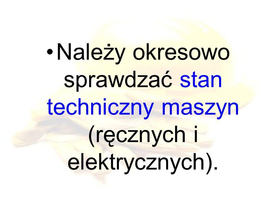 Należy okresowo sprawdzać stan techniczny maszyn (ręcznych i elektrycznych).