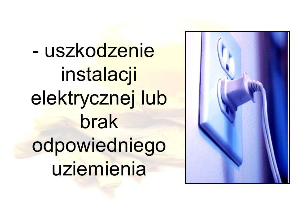 - uszkodzenie instalacji elektrycznej lub brak odpowiedniego uziemienia