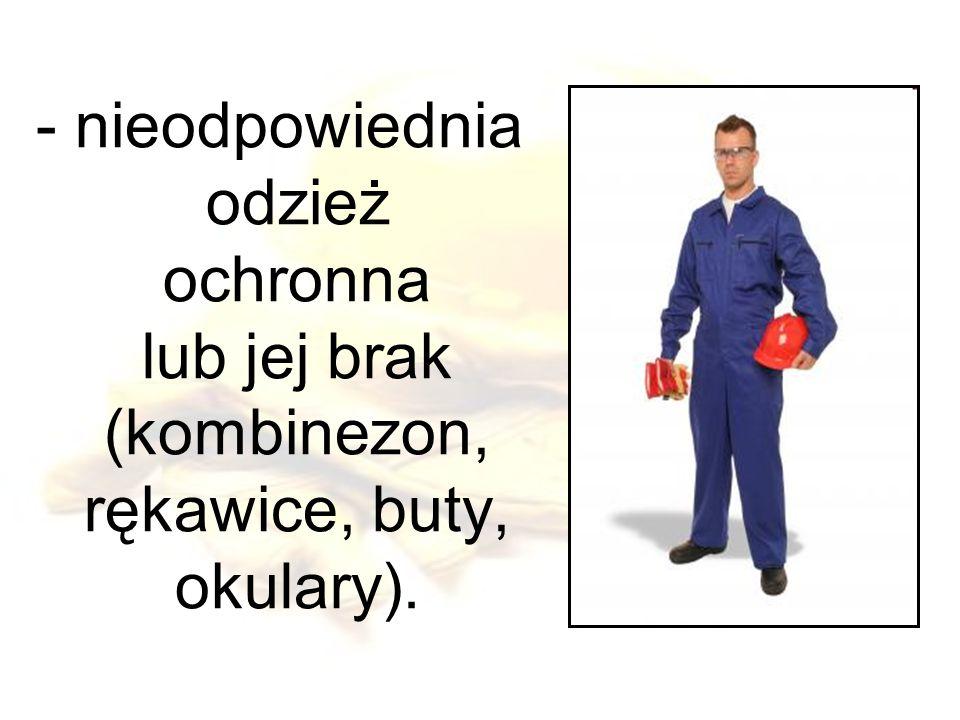 - nieodpowiednia odzież ochronna lub jej brak (kombinezon, rękawice, buty, okulary).
