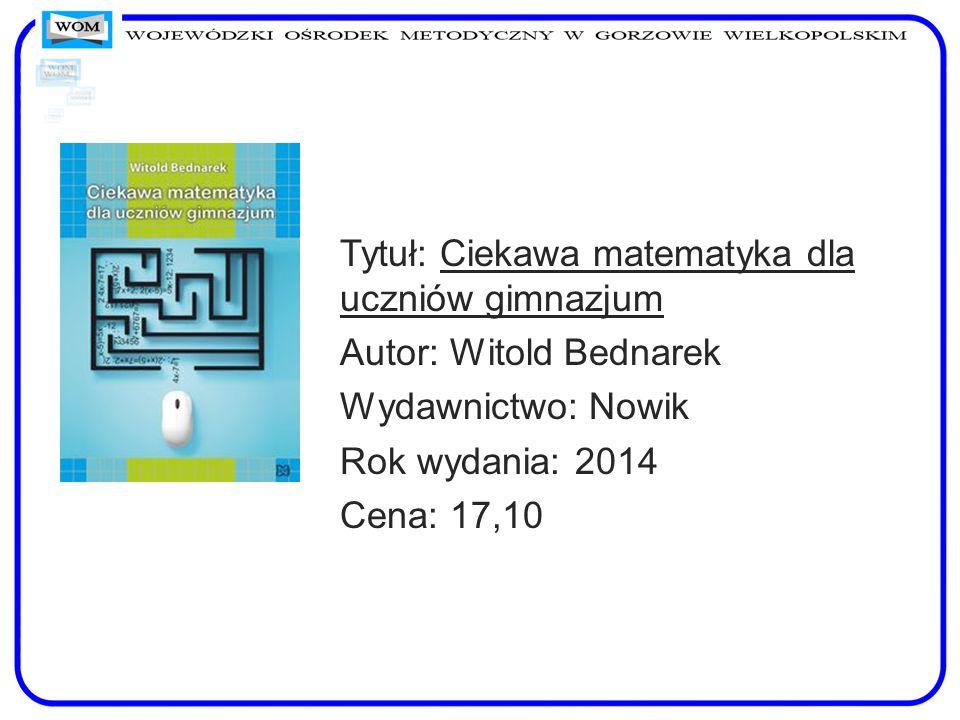 Tytuł: Ciekawa matematyka dla uczniów gimnazjum Autor: Witold Bednarek