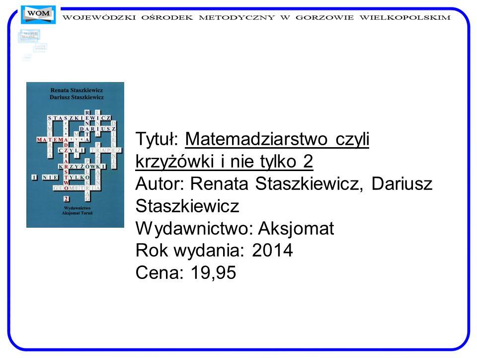 Tytuł: Matemadziarstwo czyli krzyżówki i nie tylko 2 Autor: Renata Staszkiewicz, Dariusz Staszkiewicz Wydawnictwo: Aksjomat Rok wydania: 2014 Cena: 19,95