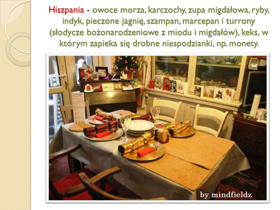 Hiszpania - owoce morza, karczochy, zupa migdałowa, ryby, indyk, pieczone jagnię, szampan, marcepan i turrony (słodycze bożonarodzeniowe z miodu i migdałów), keks, w którym zapieka się drobne niespodzianki, np.