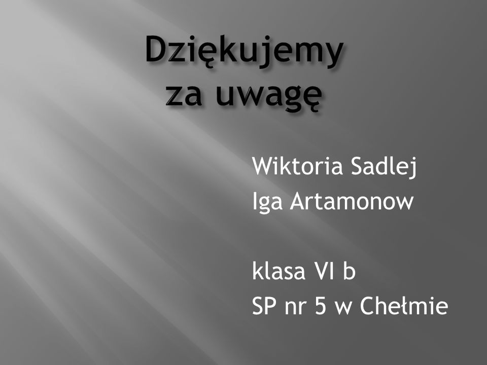 Dziękujemy za uwagę Wiktoria Sadlej Iga Artamonow klasa VI b SP nr 5 w Chełmie