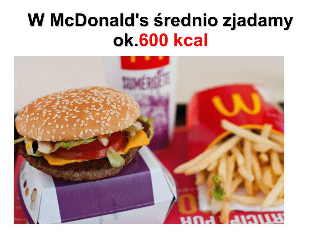 W McDonald s średnio zjadamy ok.600 kcal