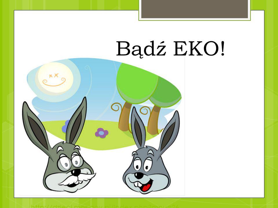 Bądź EKO! http://dzieci.mos.gov.pl/index.php mnu=26