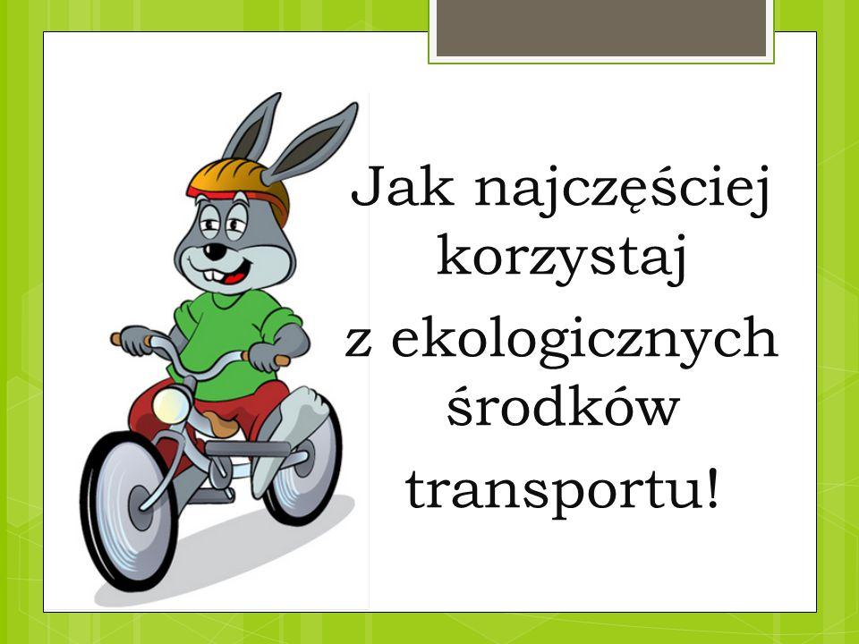 Jak najczęściej korzystaj z ekologicznych środków transportu!