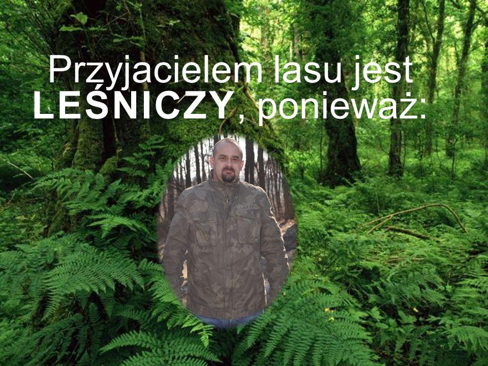 Przyjacielem lasu jest LEŚNICZY, ponieważ: