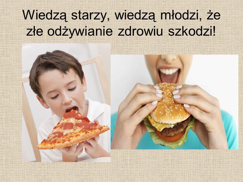 Wiedzą starzy, wiedzą młodzi, że złe odżywianie zdrowiu szkodzi!