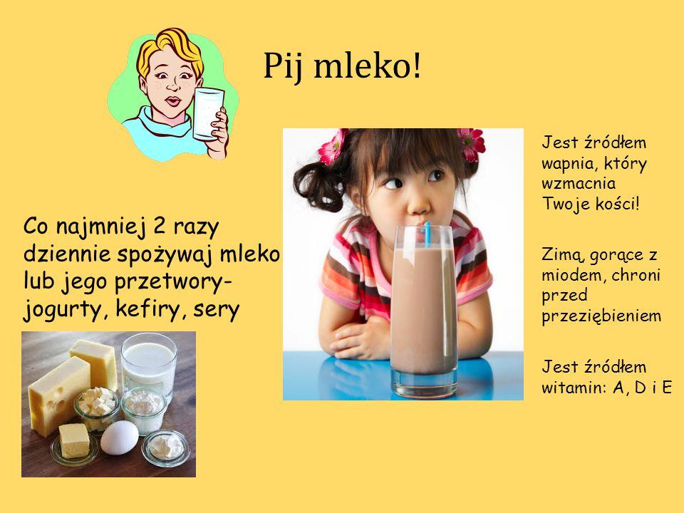 Pij mleko! Jest źródłem wapnia, który wzmacnia Twoje kości! Co najmniej 2 razy dziennie spożywaj mleko lub jego przetwory- jogurty, kefiry, sery.