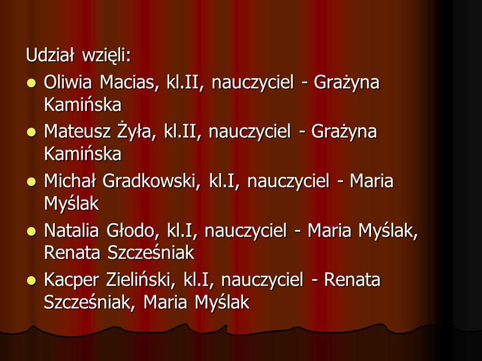 Udział wzięli: Oliwia Macias, kl.II, nauczyciel - Grażyna Kamińska. Mateusz Żyła, kl.II, nauczyciel - Grażyna Kamińska.