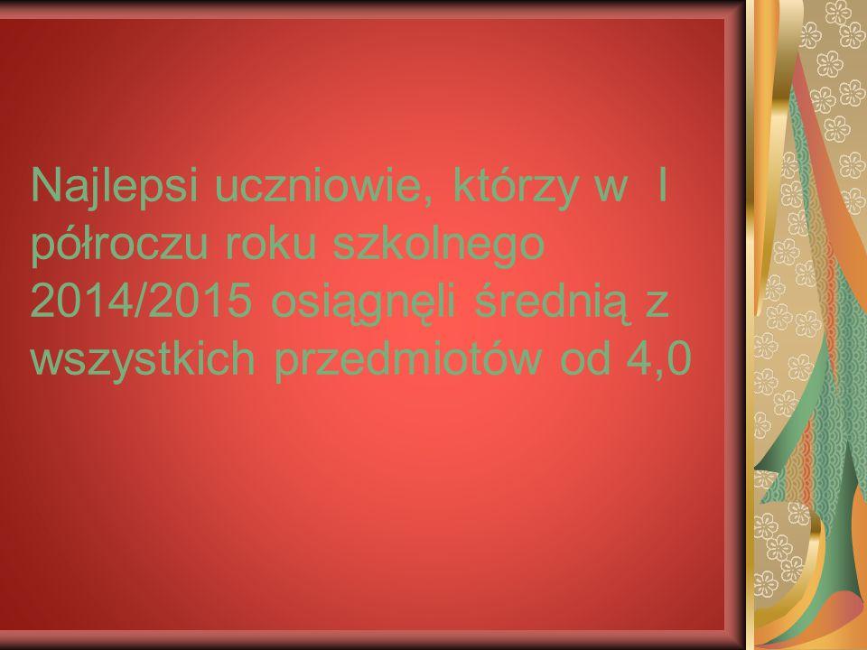 Najlepsi uczniowie, którzy w I półroczu roku szkolnego 2014/2015 osiągnęli średnią z wszystkich przedmiotów od 4,0
