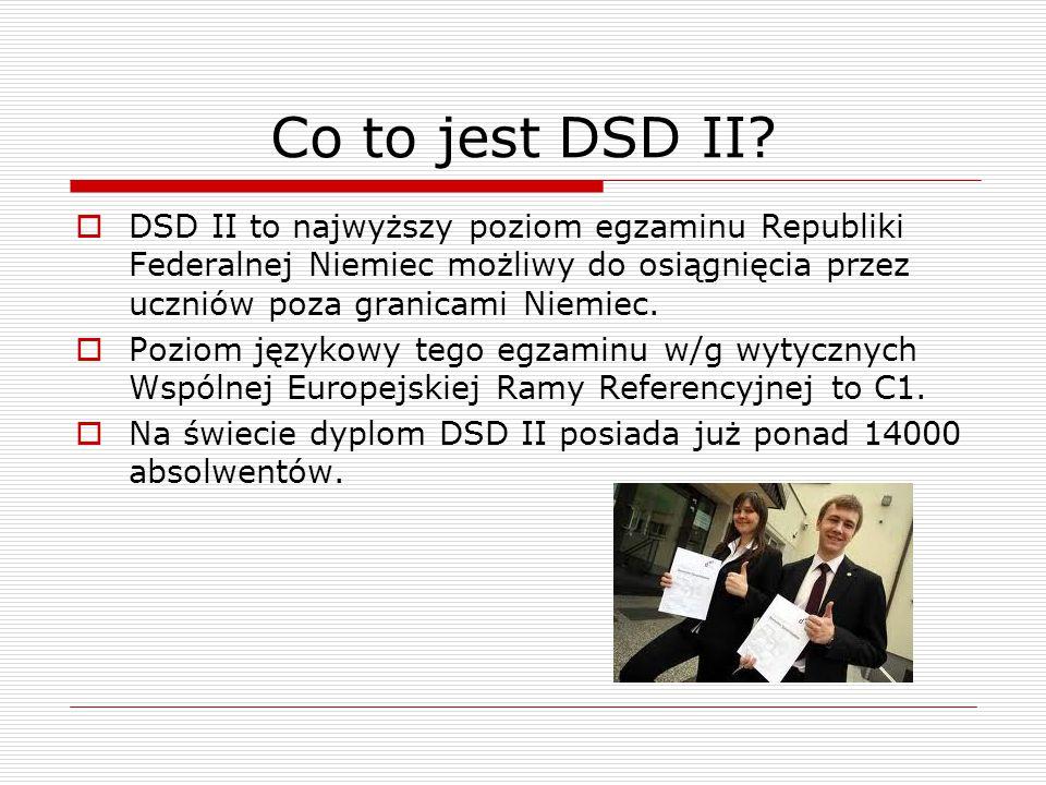 Co to jest DSD II DSD II to najwyższy poziom egzaminu Republiki Federalnej Niemiec możliwy do osiągnięcia przez uczniów poza granicami Niemiec.