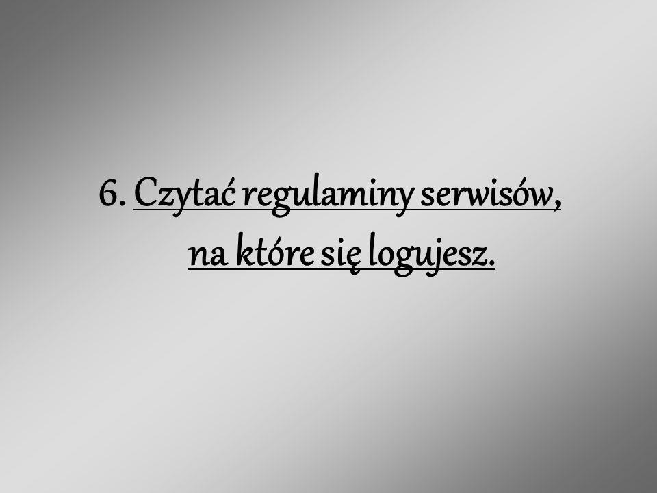 6. Czytać regulaminy serwisów, na które się logujesz.