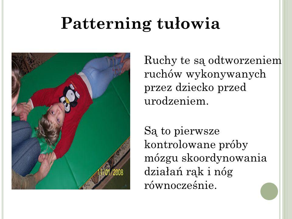 Patterning tułowia Ruchy te są odtworzeniem ruchów wykonywanych przez dziecko przed urodzeniem.