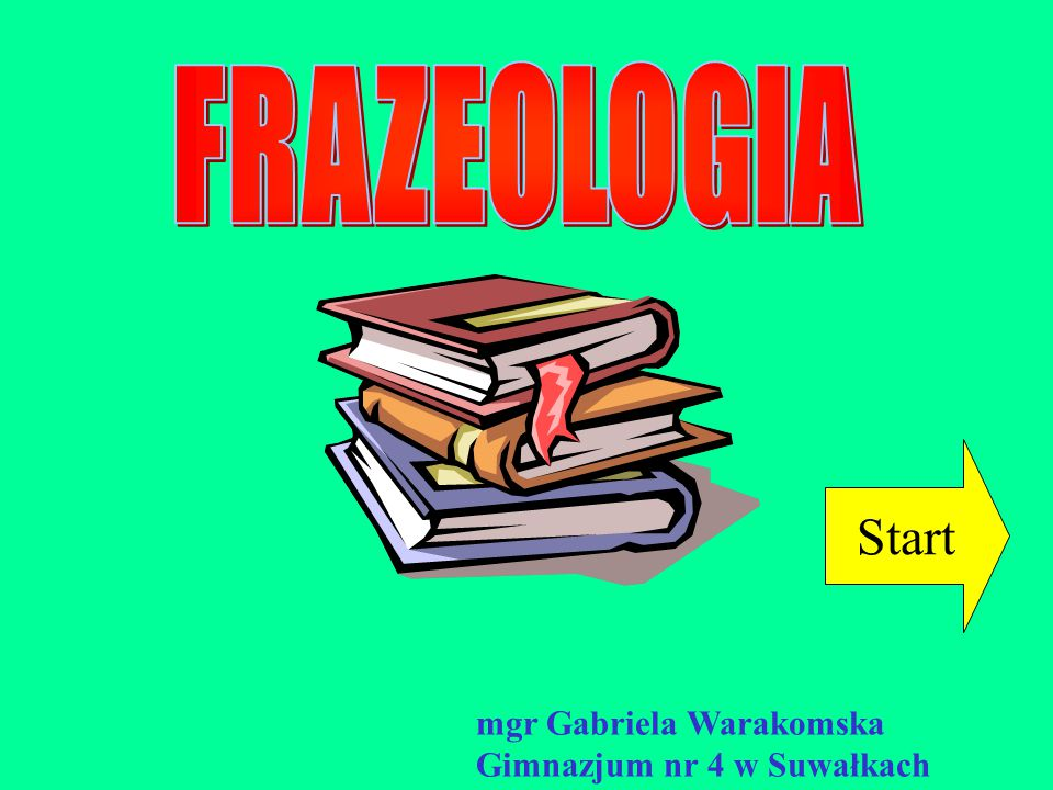 FRAZEOLOGIA Start mgr Gabriela Warakomska Gimnazjum nr 4 w Suwałkach
