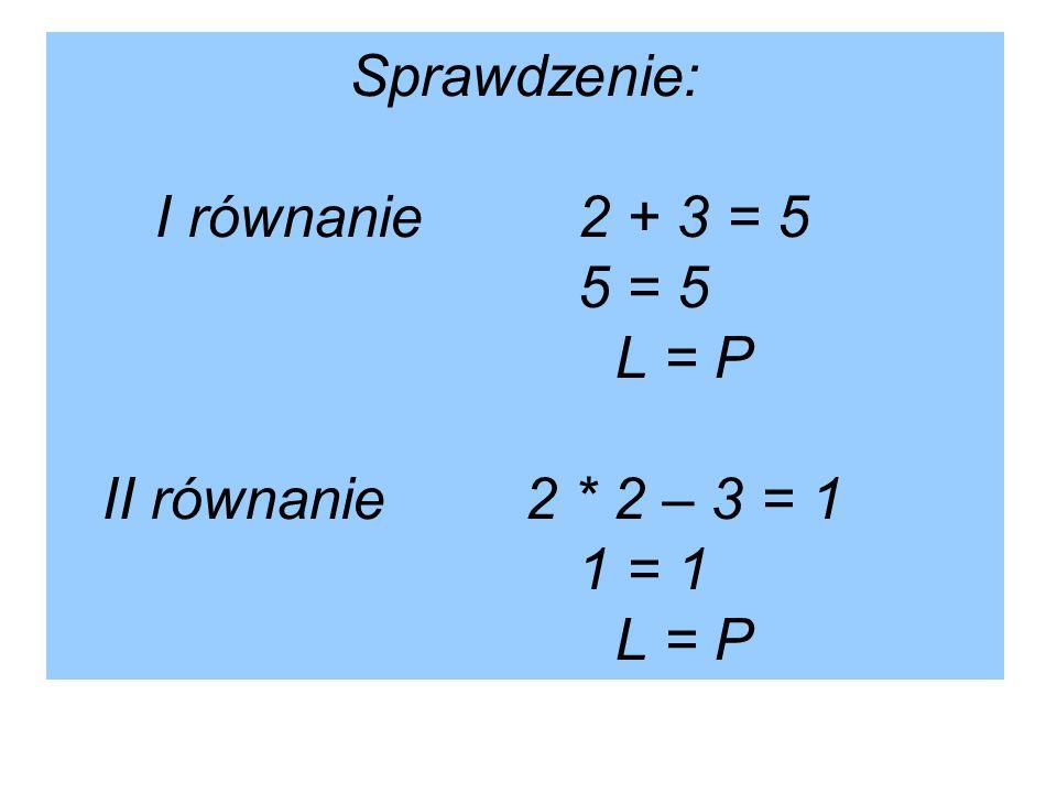 Sprawdzenie: I równanie. 2 + 3 = 5. 5 = 5. L = P II równanie. 2