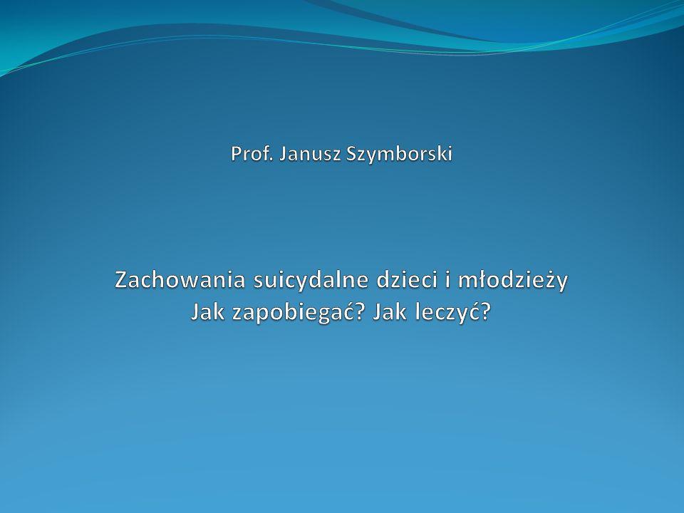 Prof. Janusz Szymborski Zachowania suicydalne dzieci i młodzieży Jak zapobiegać Jak leczyć