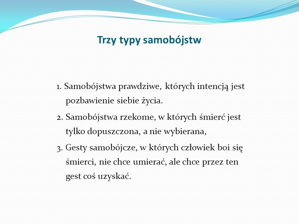 Trzy typy samobójstw 1. Samobójstwa prawdziwe, których intencją jest pozbawienie siebie życia.