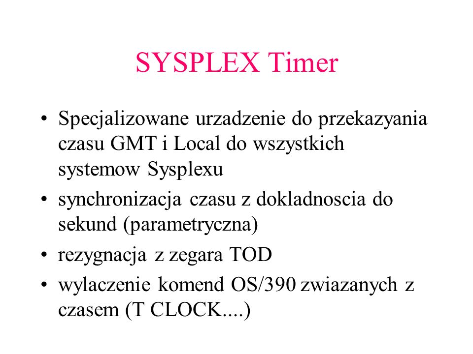 SYSPLEX Timer Specjalizowane urzadzenie do przekazyania czasu GMT i Local do wszystkich systemow Sysplexu.