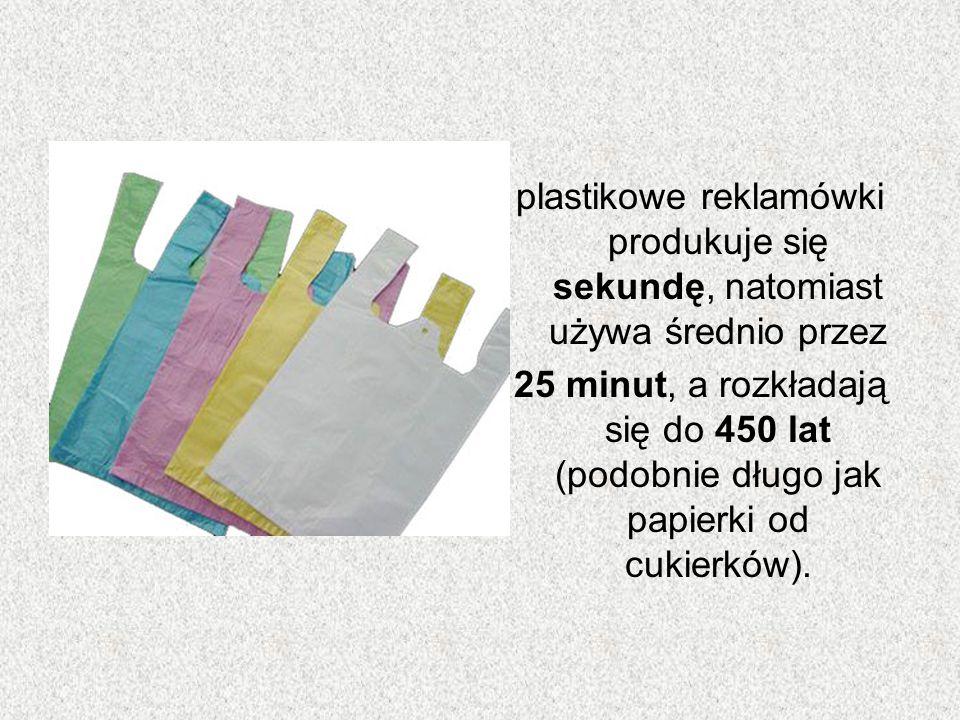 plastikowe reklamówki produkuje się sekundę, natomiast używa średnio przez
