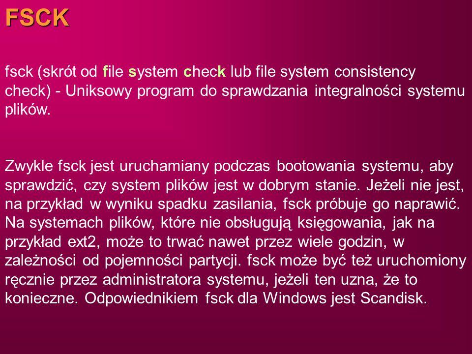 FSCK fsck (skrót od file system check lub file system consistency check) - Uniksowy program do sprawdzania integralności systemu plików.