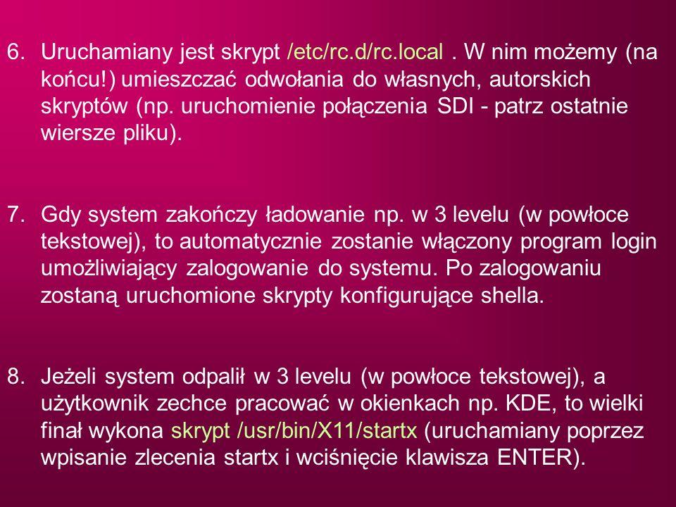 6. Uruchamiany jest skrypt /etc/rc.d/rc.local . W nim możemy (na końcu!) umieszczać odwołania do własnych, autorskich skryptów (np. uruchomienie połączenia SDI - patrz ostatnie wiersze pliku).