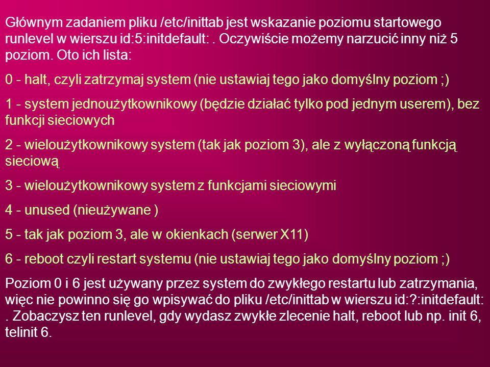 Głównym zadaniem pliku /etc/inittab jest wskazanie poziomu startowego runlevel w wierszu id:5:initdefault: . Oczywiście możemy narzucić inny niż 5 poziom. Oto ich lista: