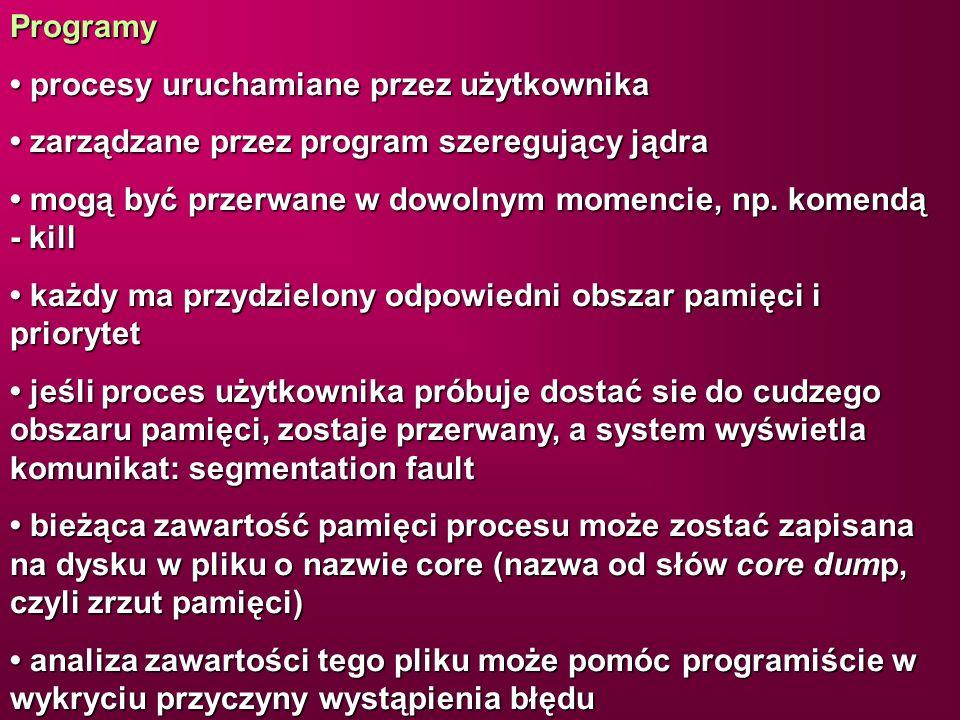 Programy • procesy uruchamiane przez użytkownika. • zarządzane przez program szeregujący jądra.