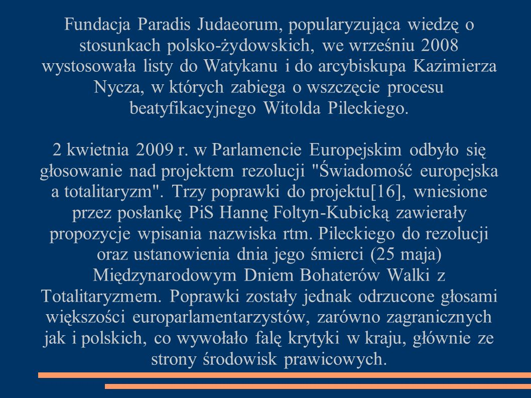 Fundacja Paradis Judaeorum, popularyzująca wiedzę o stosunkach polsko-żydowskich, we wrześniu 2008 wystosowała listy do Watykanu i do arcybiskupa Kazimierza Nycza, w których zabiega o wszczęcie procesu beatyfikacyjnego Witolda Pileckiego.