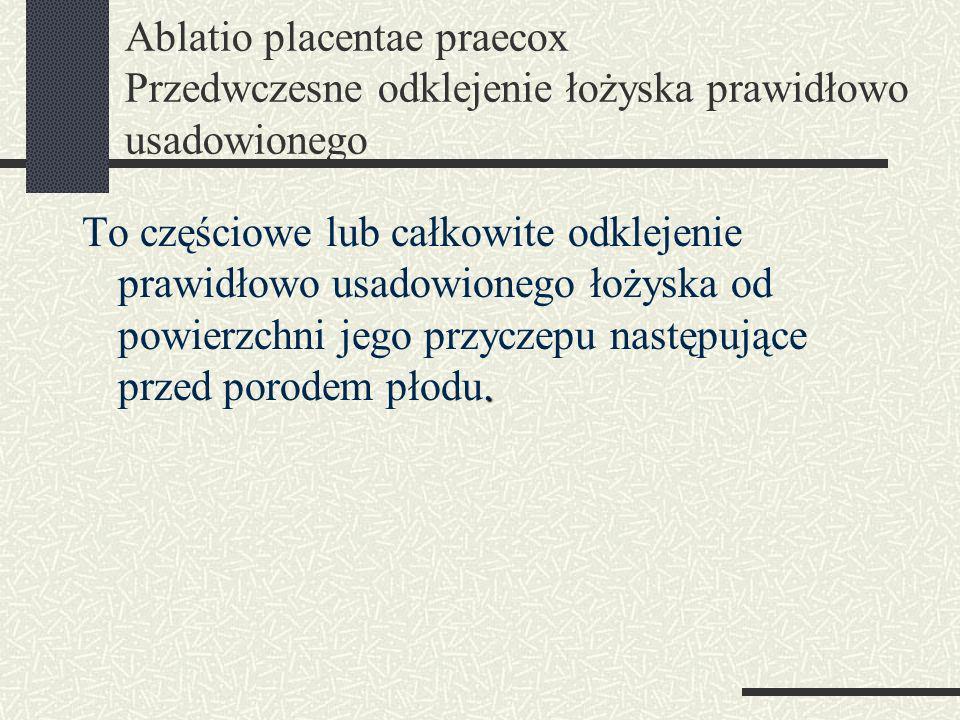 Ablatio placentae praecox Przedwczesne odklejenie łożyska prawidłowo usadowionego