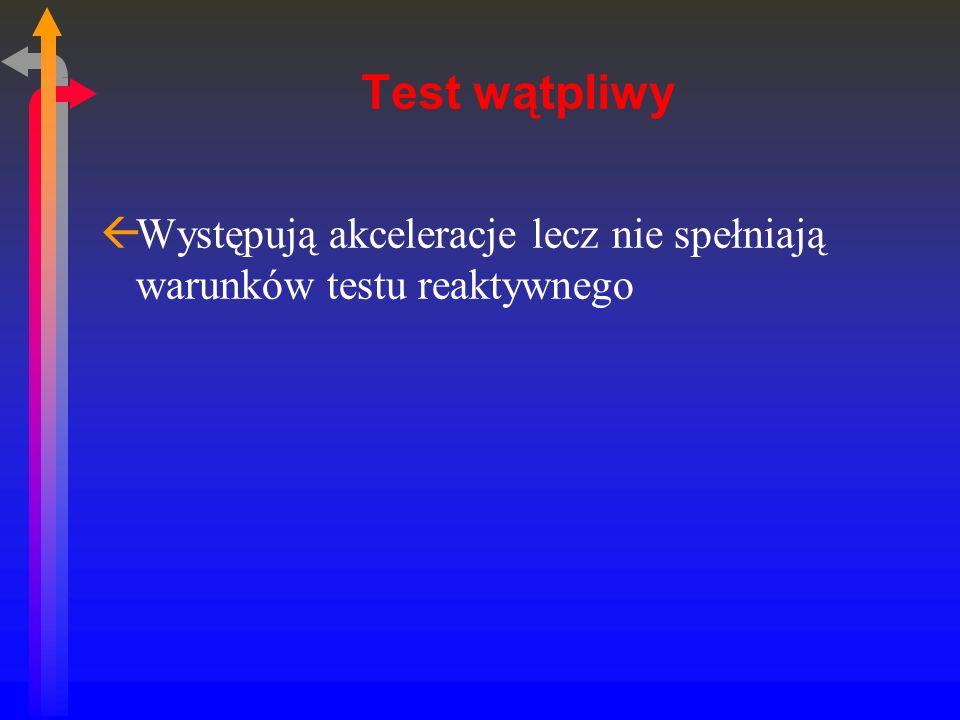Test wątpliwy Występują akceleracje lecz nie spełniają warunków testu reaktywnego