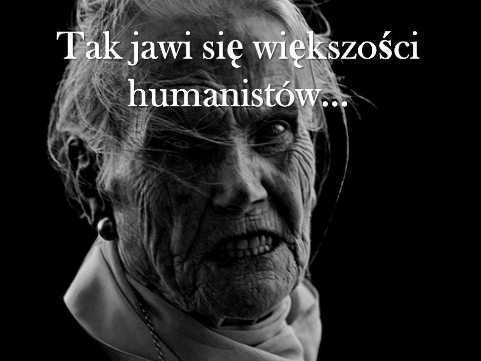 Tak jawi się większości humanistów…