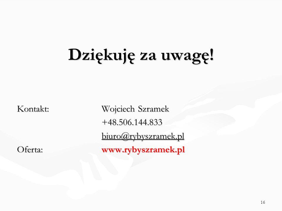 Dziękuję za uwagę! Kontakt: Wojciech Szramek +48.506.144.833