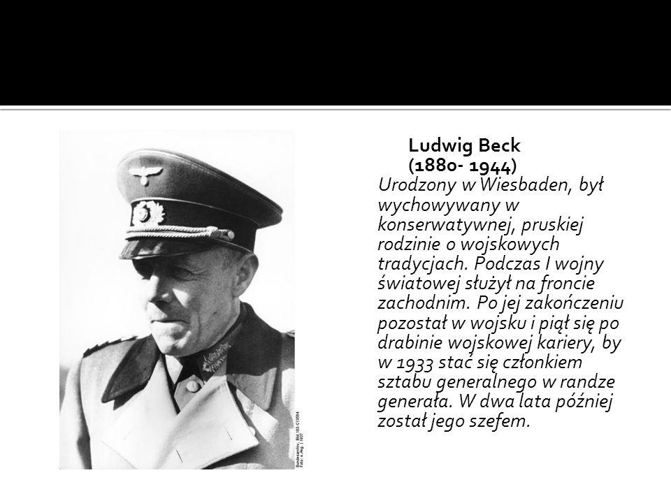Ludwig Beck (1880- 1944) Urodzony w Wiesbaden, był wychowywany w konserwatywnej, pruskiej rodzinie o wojskowych tradycjach.