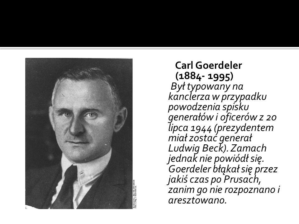 Carl Goerdeler (1884- 1995) Był typowany na kanclerza w przypadku powodzenia spisku generałów i oficerów z 20 lipca 1944 (prezydentem miał zostać generał Ludwig Beck).