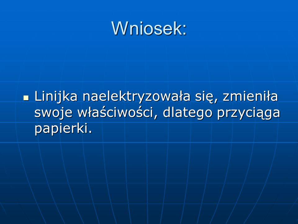 Wniosek: Linijka naelektryzowała się, zmieniła swoje właściwości, dlatego przyciąga papierki.