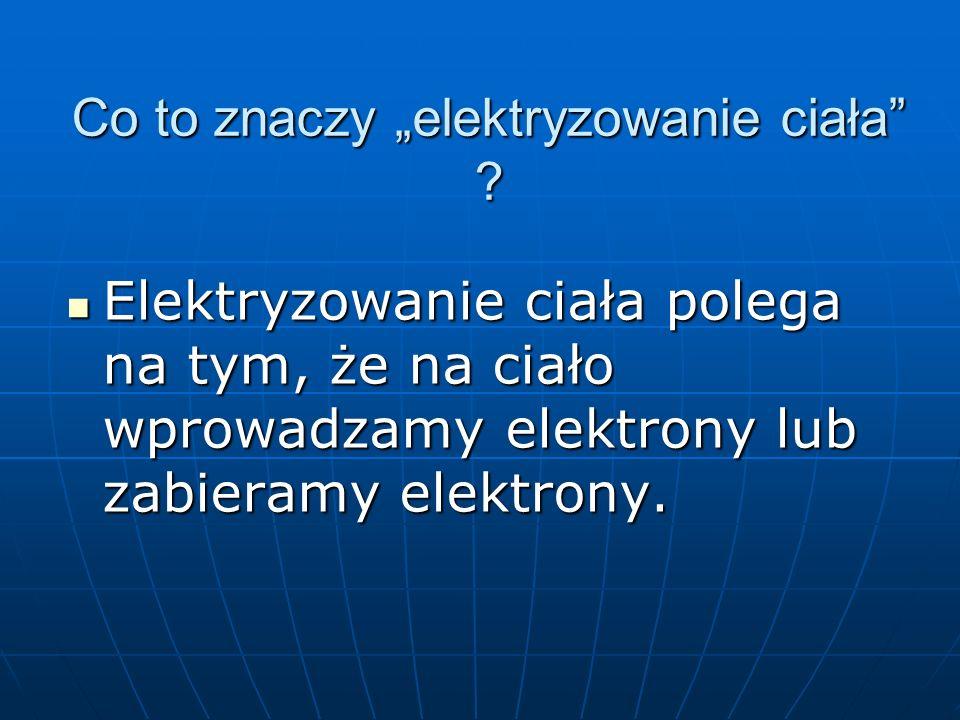 """Co to znaczy """"elektryzowanie ciała"""