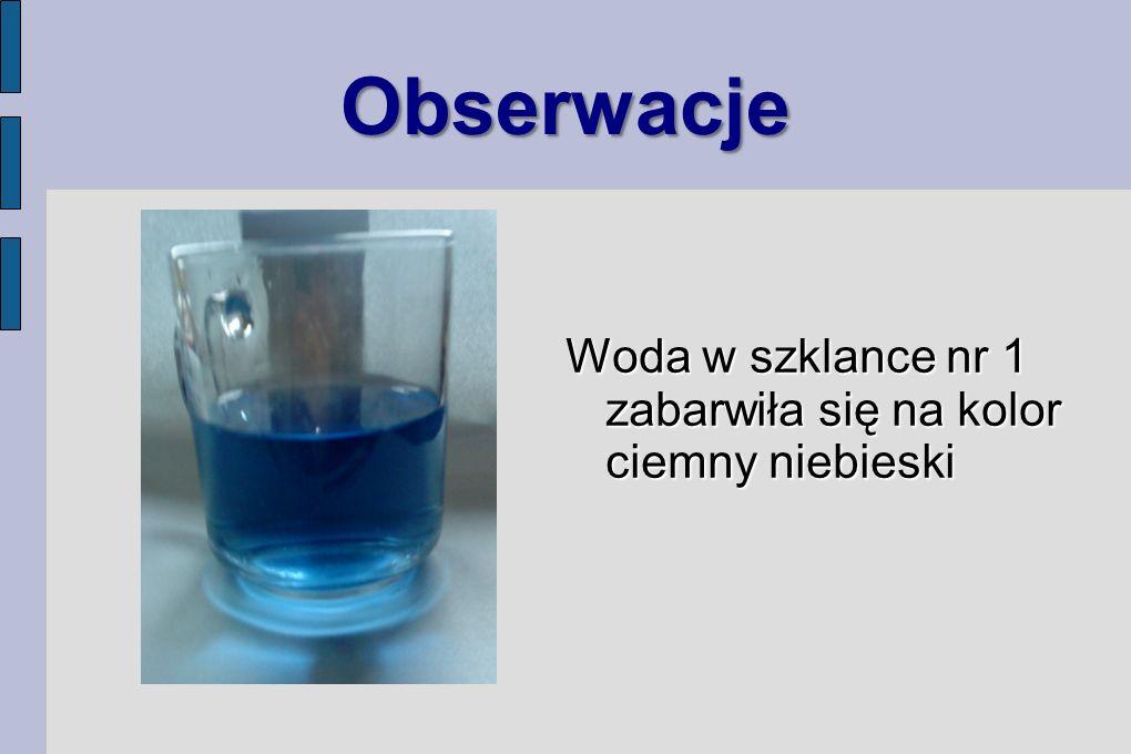Obserwacje Woda w szklance nr 1 zabarwiła się na kolor ciemny niebieski