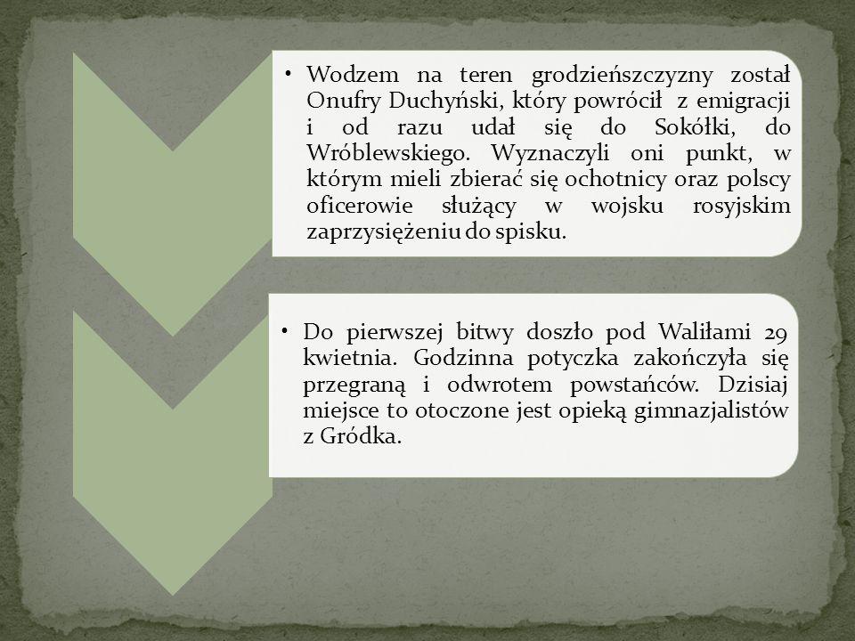 Wodzem na teren grodzieńszczyzny został Onufry Duchyński, który powrócił z emigracji i od razu udał się do Sokółki, do Wróblewskiego. Wyznaczyli oni punkt, w którym mieli zbierać się ochotnicy oraz polscy oficerowie służący w wojsku rosyjskim zaprzysiężeniu do spisku.