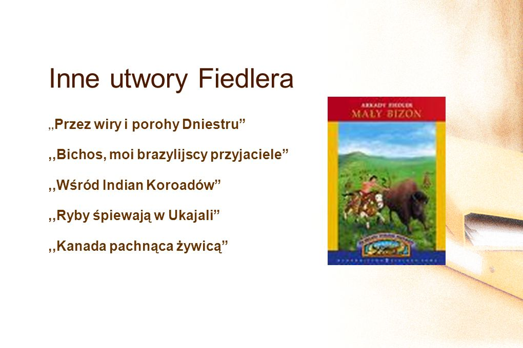 Inne utwory Fiedlera ,,Przez wiry i porohy Dniestru ,,Bichos, moi brazylijscy przyjaciele ,,Wśród Indian Koroadów ,,Ryby śpiewają w Ukajali ,,Kanada pachnąca żywicą