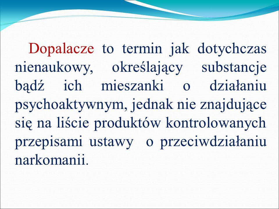 Dopalacze to termin jak dotychczas nienaukowy, określający substancje bądź ich mieszanki o działaniu psychoaktywnym, jednak nie znajdujące się na liście produktów kontrolowanych przepisami ustawy o przeciwdziałaniu narkomanii.