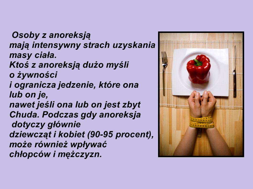 Osoby z anoreksją mają intensywny strach uzyskania. masy ciała. Ktoś z anoreksją dużo myśli. o żywności.
