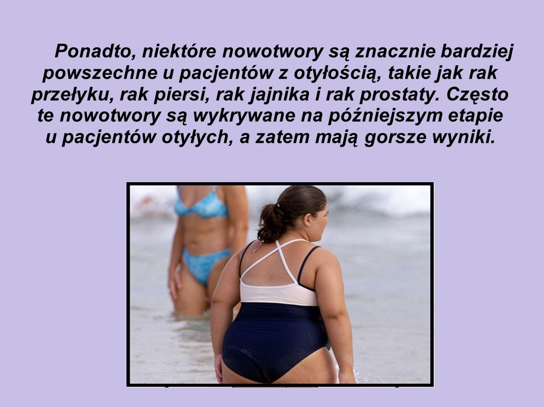 Ponadto, niektóre nowotwory są znacznie bardziej powszechne u pacjentów z otyłością, takie jak rak przełyku, rak piersi, rak jajnika i rak prostaty.